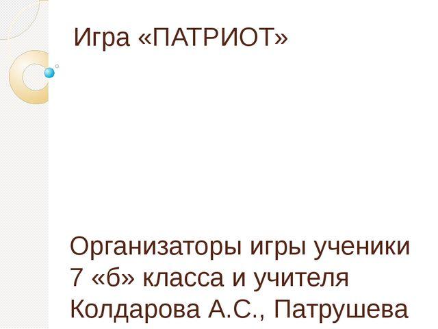 Игра «ПАТРИОТ» Организаторы игры ученики 7 «б» класса и учителя Колдарова А.С...