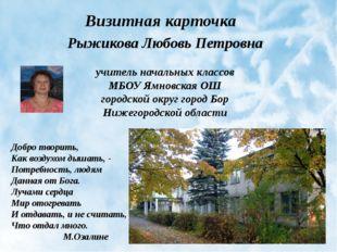 Визитная карточка Рыжикова Любовь Петровна учитель начальных классов МБОУ Ямн