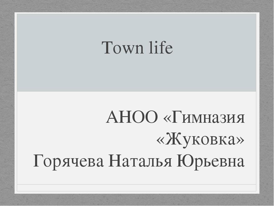 Town life АНОО «Гимназия «Жуковка» Горячева Наталья Юрьевна