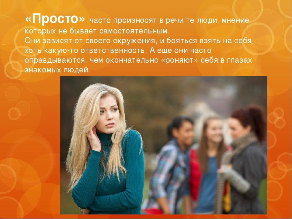 «Просто» часто произносят в речи те люди, мнение которых не бывает самостояте...