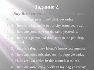 Задание 2. 1. Say the sentences in the Past Simple. 1.There are two pens in m