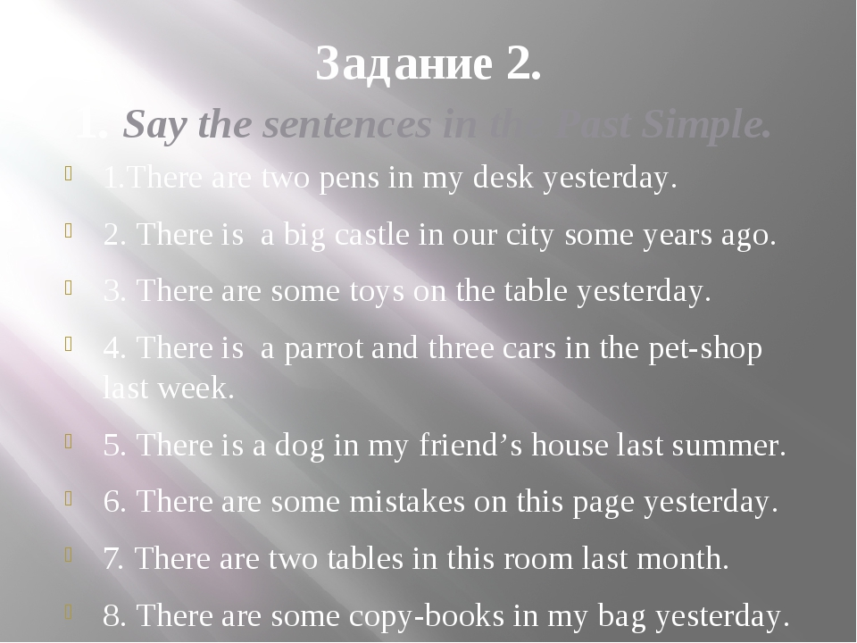 Задание 2. 1. Say the sentences in the Past Simple. 1.There are two pens in m...