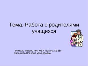 Тема: Работа с родителями учащихся Учитель математики МБУ «Школа № 55» Караше