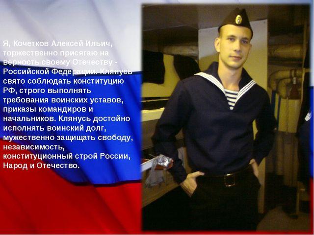 Я, Кочетков Алексей Ильич, торжественно присягаю на верность своему Отечеству...
