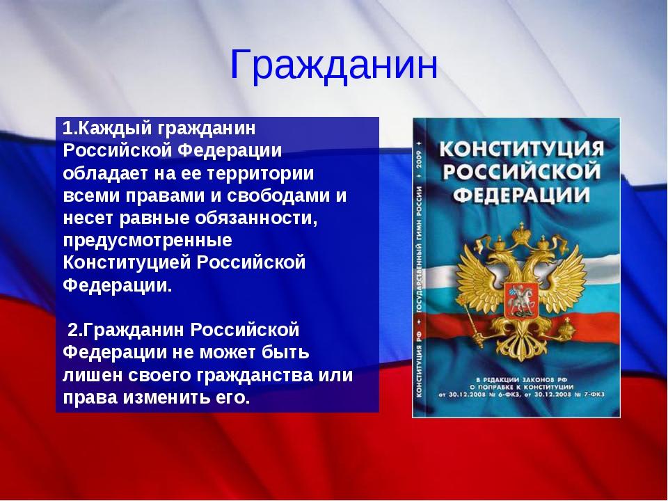 Гражданин 1.Каждый гражданин Российской Федерации обладает на ее территории в...