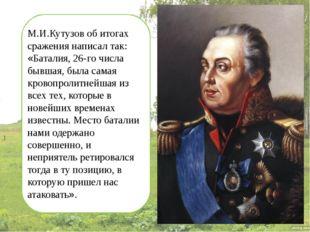 М.И.Кутузов об итогах сражения написал так: «Баталия, 26-го числа бывшая, бы