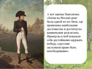 А вот оценка Наполеона: «Битва на Москве-реке была одной из тех битв, где пр