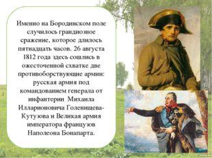 Именно на Бородинском поле случилось грандиозное сражение, которое длилось пя