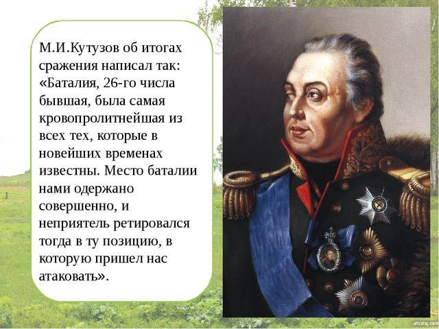 М.И.Кутузов об итогах сражения написал так: «Баталия, 26-го числа бывшая, бы...