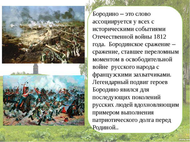 Бородино – это слово ассоциируется у всех с историческими событиями Отечеств...