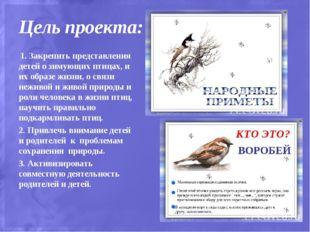 Цель проекта: 1. Закрепить представления детей о зимующих птицах, и их образе