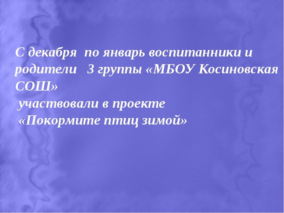С декабря по январь воспитанники и родители 3 группы «МБОУ Косиновская СОШ»...