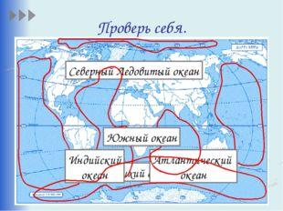 Проверь себя. Тихий океан Северный Ледовитый океан Атлантический океан Индийс