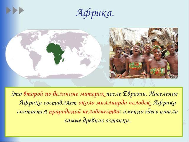 Африка. Это второй по величине материк после Евразии. Население Африки состав...