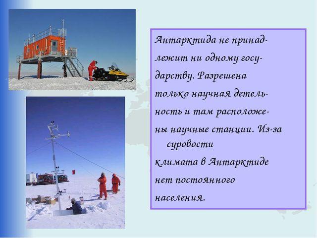 Антарктида не принад- лежит ни одному госу- дарству. Разрешена только научная...