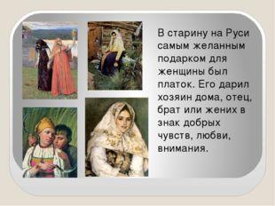 В старину на Руси самым желанным подарком для женщины был платок. Его дарил х