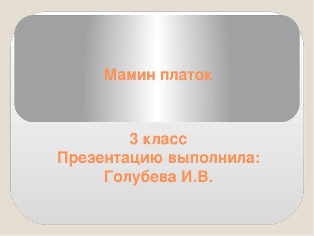 Мамин платок 3 класс Презентацию выполнила: Голубева И.В.