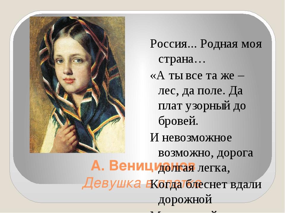А. Веницианов Девушка в платке Россия... Родная моя страна… «А ты все та же –...