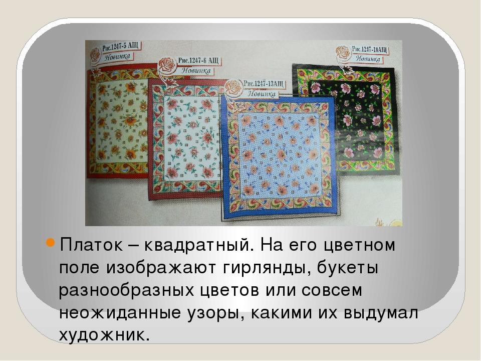 Платок – квадратный. На его цветном поле изображают гирлянды, букеты разнообр...
