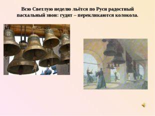 Всю Светлую неделю льётся по Руси радостный пасхальный звон: гудят – переклик