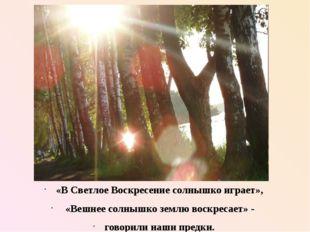 «В Светлое Воскресение солнышко играет», «Вешнее солнышко землю воскресает» -