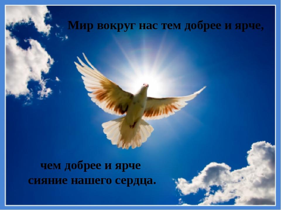 Мир вокруг нас тем добрее и ярче, чем добрее и ярче сияние нашего сердца.