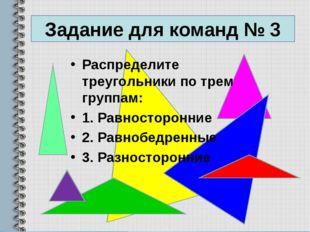 Задание для команд № 3 Распределите треугольники по трем группам: 1. Равносто