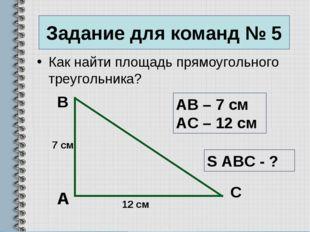 Задание для команд № 5 Как найти площадь прямоугольного треугольника? А B C А