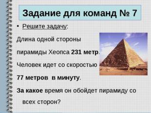 Задание для команд № 7 Решите задачу: Длина одной стороны пирамиды Хеопса 231
