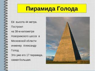 Пирамида Голода Её высота 44 метра. Построил на 38-м километре Новорижского ш