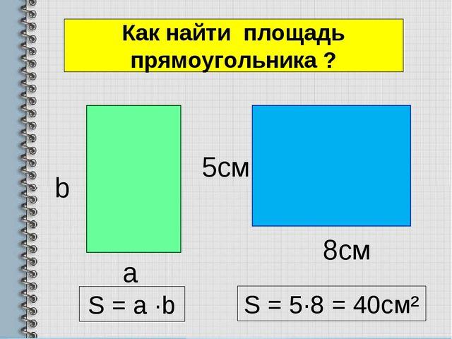 Как найти площадь прямоугольника ? a b 8cм 5см S = 5∙8 = 40см² S = a ∙b