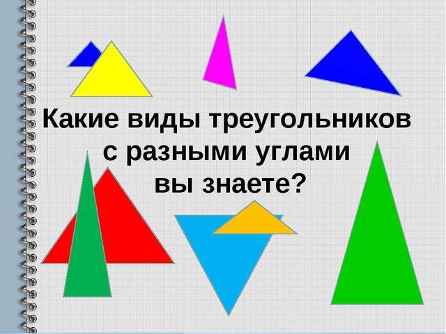 Какие виды треугольников с разными углами вы знаете?