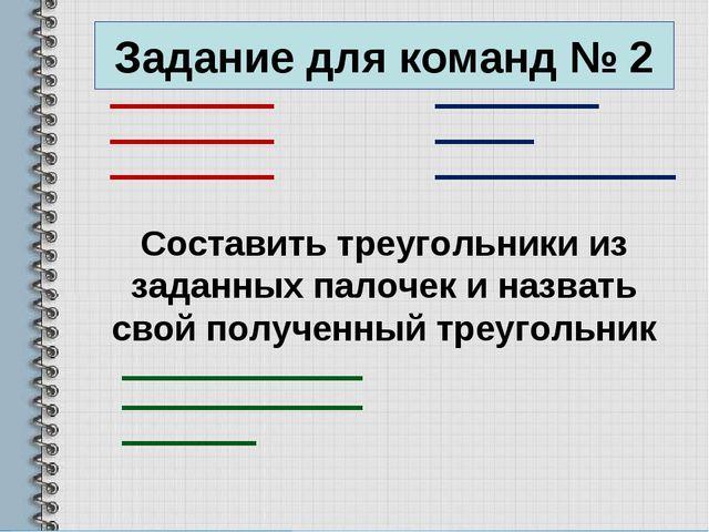 Задание для команд № 2 Составить треугольники из заданных палочек и назвать с...
