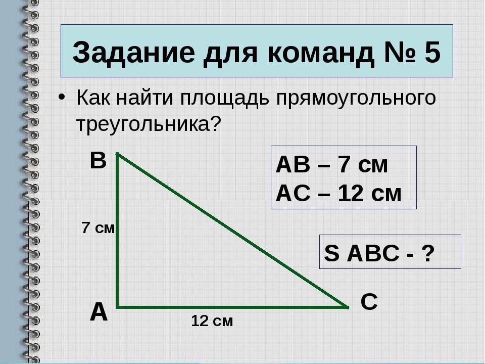 Задание для команд № 5 Как найти площадь прямоугольного треугольника? А B C А...