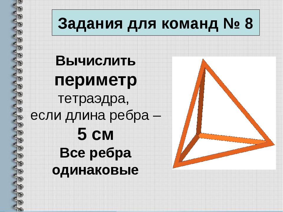 Вычислить периметр тетраэдра, если длина ребра – 5 см Все ребра одинаковые За...