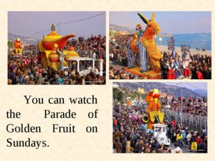 You can watch the Parade of Golden Fruit on Sundays.