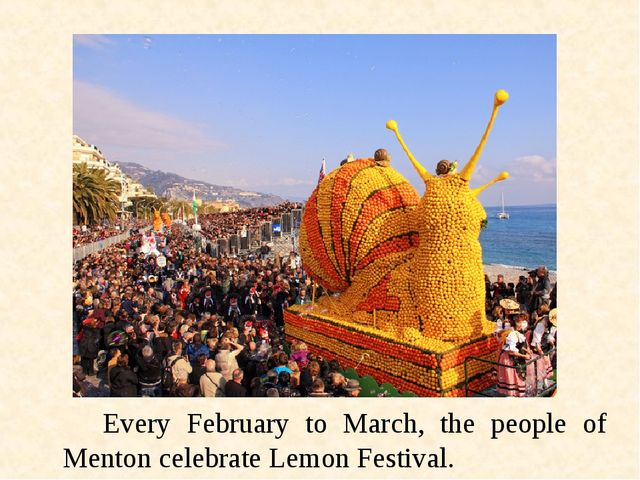 Every February to March, the people of Menton celebrate Lemon Festival.