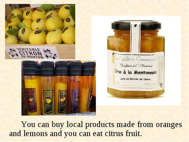 You can buy local products made from oranges and lemons and you can eat cit...