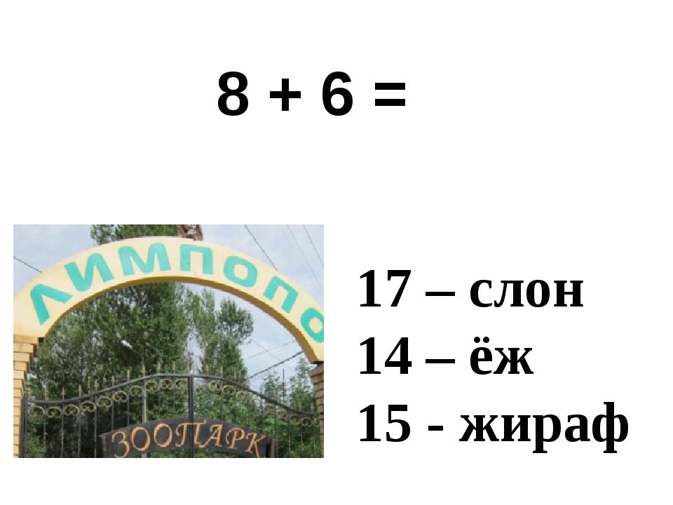 8 + 6 = 17 – слон 14 – ёж 15 - жираф