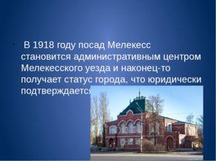 В 1918 году посад Мелекесс становится административным центром Мелекесского