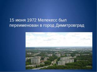 15 июня 1972 Мелекесс был переименован в город Димитровград