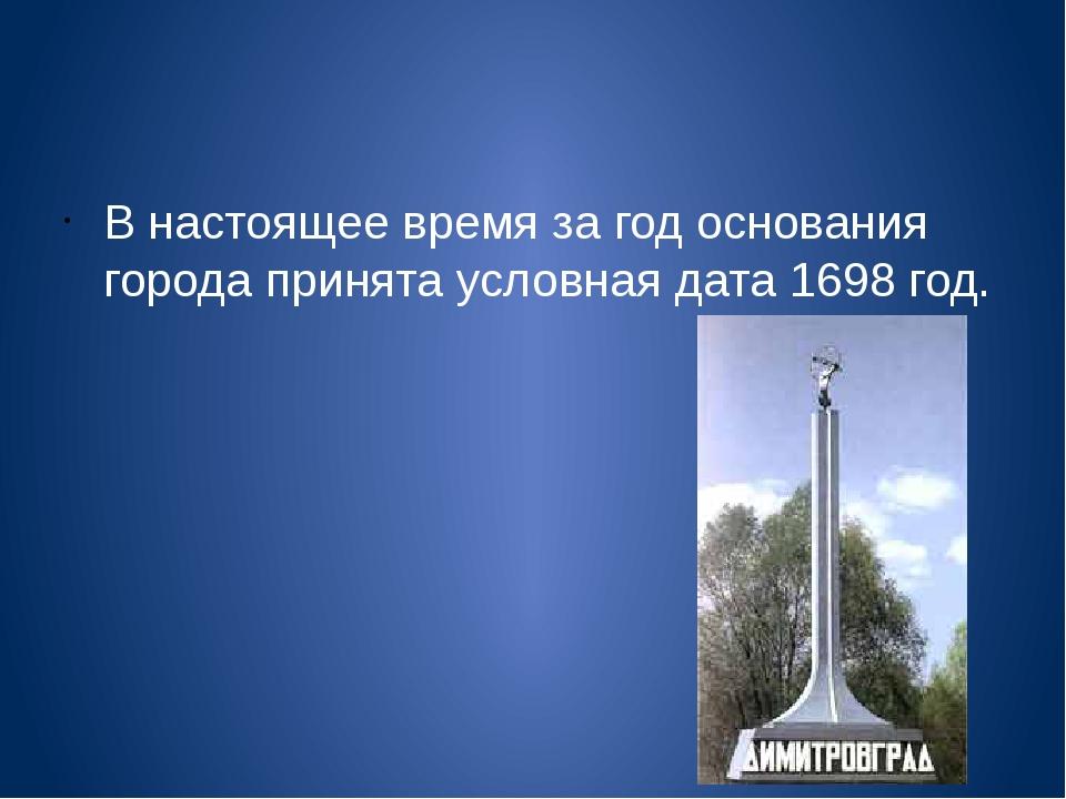 В настоящее время за год основания города принята условная дата1698 год.