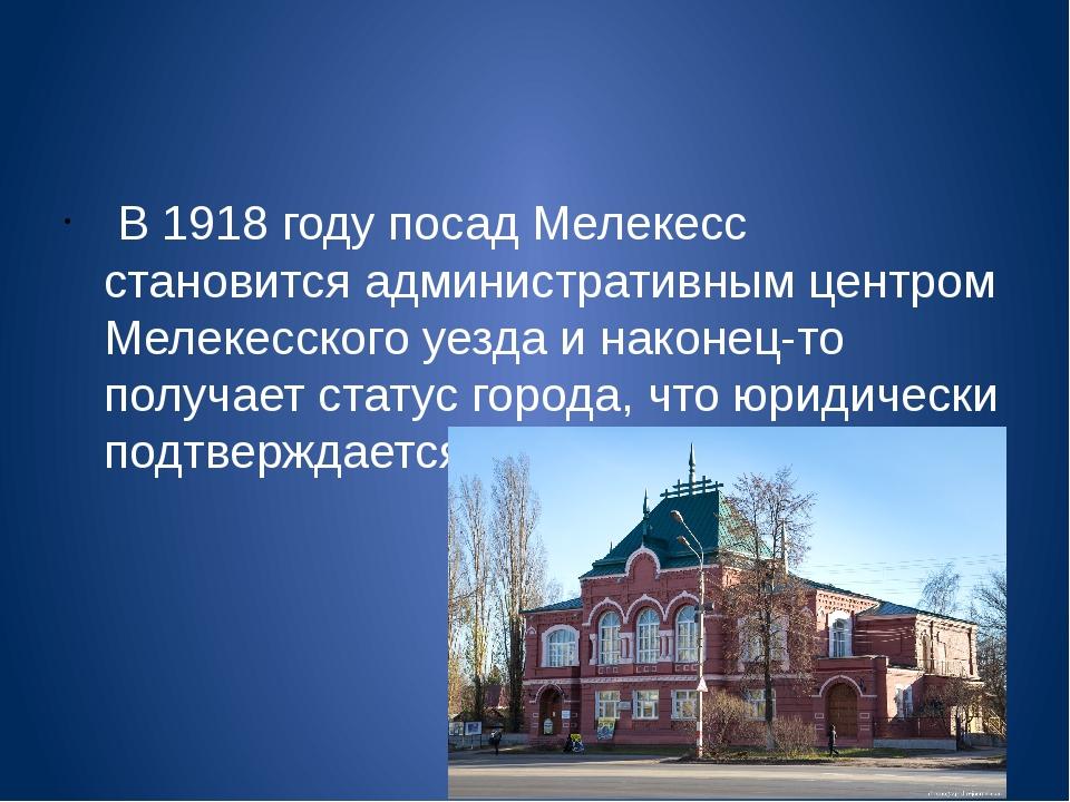 В 1918 году посад Мелекесс становится административным центром Мелекесского...
