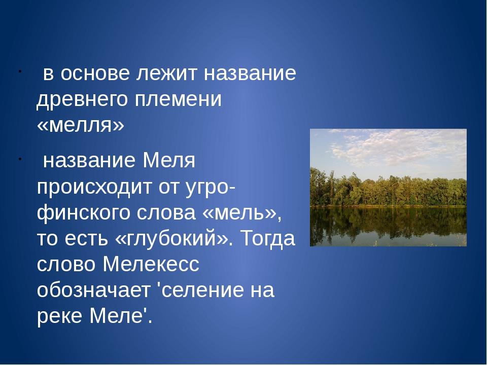 в основе лежит название древнего племени «мелля» название Меля происходит от...