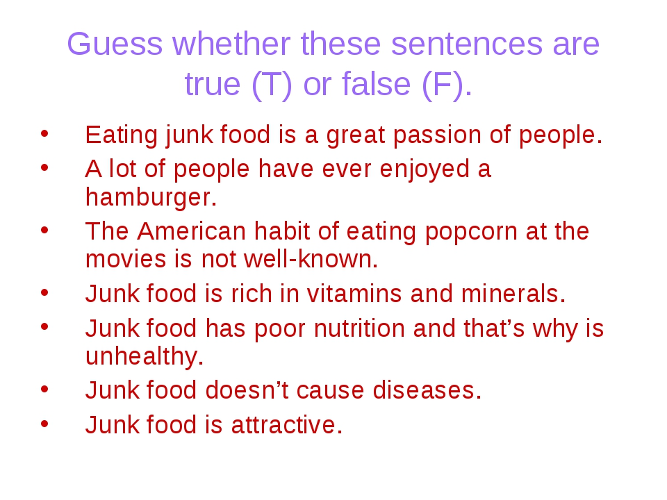 Guess whether these sentences are true (T) or false (F). Eating junk food is...