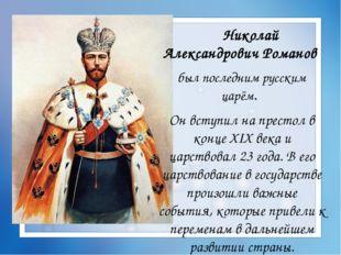 Николай Александрович Романов был последним русским царём. Он вступил на пре