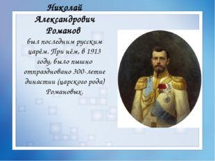 Николай Александрович Романов был последним русским царём. При нём, в 1913 го