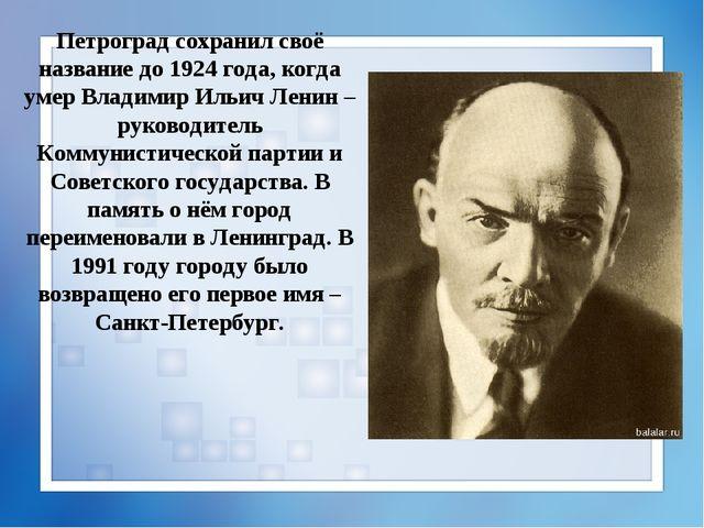 Петроград сохранил своё название до 1924 года, когда умер Владимир Ильич Лени...