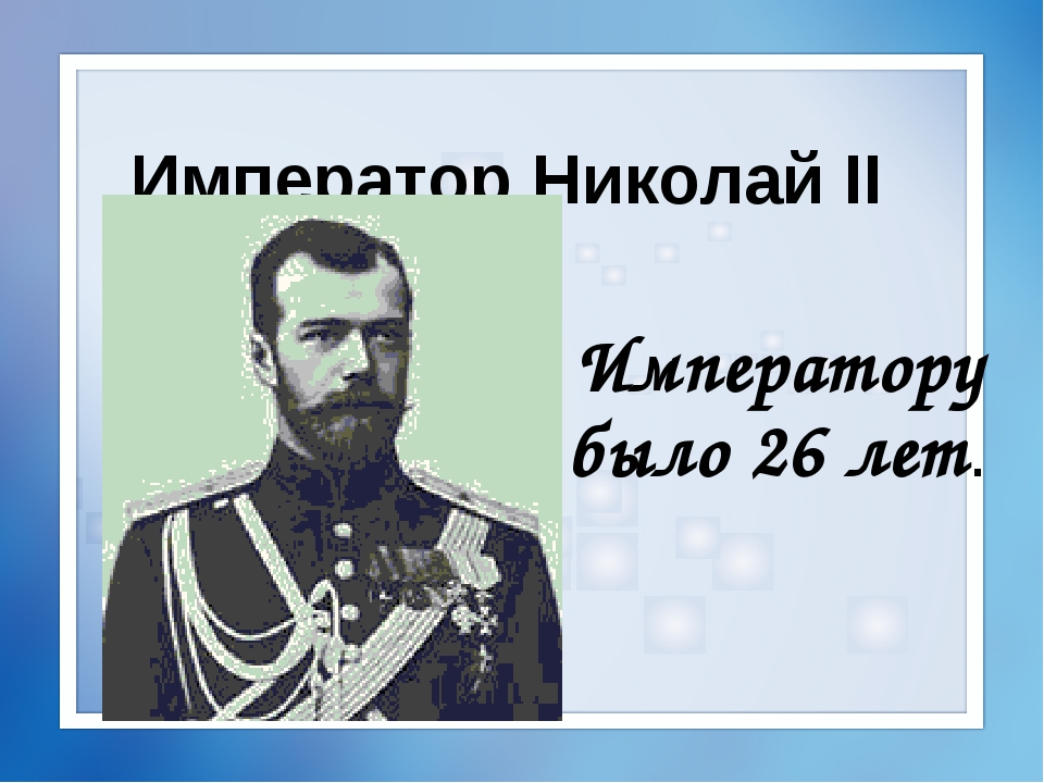 Император Николай II Императору было 26 лет.