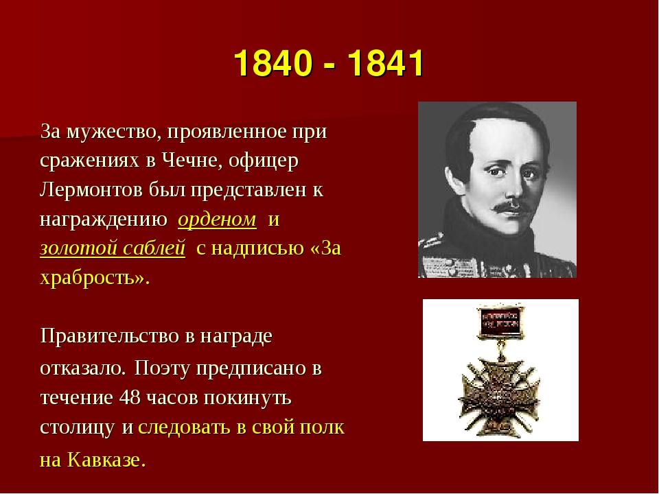 1840 - 1841 За мужество, проявленное при сражениях в Чечне, офицер Лермонтов...